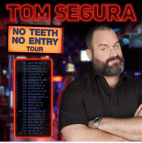 My new tour is officially on Sale - get tickets at TomSegura.com/tour If you don't see your city it doesn't mean I'm not coming. Will add a bunch over time. #NoTeethTour: TOM SEGURA  NO TEETH  NO ENTRY  TOUR  1/20 NEW ORLEANS, LA  1/21 ATLANTA, GA  1/22 CLEARWATER, FL  1/23 TALLAHASSEE, FL  1/26 MI WAUKEE, WI  127 MADISON, WI  1/28 MINNEAPOLIS, MN  2/9 LAS VEGAS, NV  246 HUNTINGTON, NY  2/17 MONTCLAIR, NJ  248 ATLANTIC CITY NJ  3/9 BETHLEHEM, PA  3MO MASHANTUCKET CT  3/11 BOSTON, MA  3M6 GREEN BAY WI  3/17 ROYAL OAK, MI  3M8 CHICAGO. IL  3/23-26 WASHINGTON, DC  4/6 PITTSBURGH, PA  4/7 NEW HAVEN, CT  4/8 BURLINGTON, VT  4/13 SAN JOSE, CA  4/14 SEATTLE, WA  4/15 PORTLAND, OR  4/20 DALLAS, TX  4/21-23 HOUSTON, TX My new tour is officially on Sale - get tickets at TomSegura.com/tour If you don't see your city it doesn't mean I'm not coming. Will add a bunch over time. #NoTeethTour