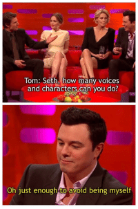 MeIRL, How, and Can: Tom: Seth, how many voices  and characters can vou do?  Oh just enough to avoid being myself Meirl
