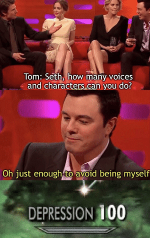 Depression 100: Tom: Seth, how many voices  and characters can you do?  Oh just enough to avoid being myself  DEPRESSION 100