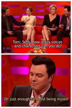 me irl: Tom: Seth, how many voices  and characters can you do?  Oh just enough to avoid being myself me irl