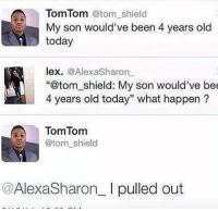 """Memes, Game, and Http: Tom Tom @tom_shield  My son would've been 4 years old  today  lex. @AlexaSharon  """"@tom_shield: My son would've be  4 years old today"""" what happen?  TomTomm  @tom_shield  @AlexaSharon_ I pulled out <p>Pull out game 💯 via /r/memes <a href=""""http://ift.tt/2zW6WrD"""">http://ift.tt/2zW6WrD</a></p>"""