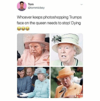Memes, Queen, and Amazing: Tom  @tommicboy  Whoever keeps photoshopping Trumps  face on the queen needs to stop! Dying This is amazing