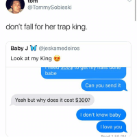That $300 is for gas and hotel to go see another another nigga: tom  @TommySobieski  don't fall for her trap king.  Baby J @jeskamedeiros  Look at my King  babe  Can you send it  Yeah but why does it cost $300?  I don't know baby  I love you That $300 is for gas and hotel to go see another another nigga