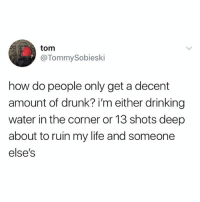 Drinking, Drunk, and Life: tom  @TommySobieski  how do people only get a decent  amount of drunk? im either drinking  water in the corner or 13 shots deep  about to ruin my life and someone  else's It's when you start feeling that buzz