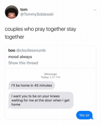 Boo, I Bet, and Love: tom  @TommySobiesski  couples who pray together stay  together  boo @cloutlessnumb  mood always  Show this thread  iMessage  Today 2:47 PM  I'll be home in 45 minutes  I want you to be on your knees  waiting for me at the door when I get  home  Yes sir I bet she asked him to get her the small fries and he got her the large fries.... Amen🙏🏼 (idk how to make a joke here without offending anyone or having guys I'll never love slide into my dm asking if I pray too... so let's just enjoy this meme instead.)