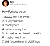 Funny, Memes, and Thank You: tom  @TommySobiesski  How Females curvVe:  1.awww that's so sweet  2. I'll let you know  3. thank you!!!  4. haha ur funny tho  5. oh l just remembered I have to  6.maybe next time  7. didn't see this until JUST now If you see these or any combination thereof, she doesn't want your penis inside of her.