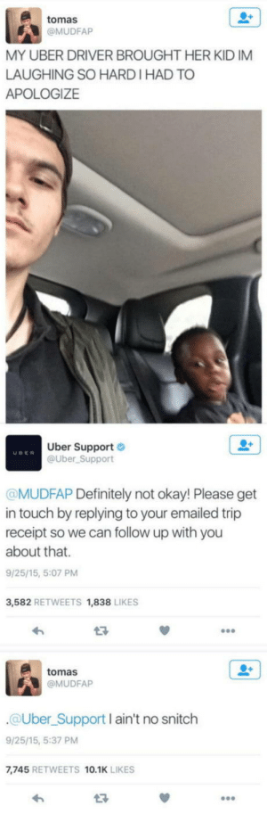 Definitely, Stitches, and Uber: tomas  @MUDFAP  MY UBER DRIVER BROUGHT HER KID IM  LAUGHING SO HARD I HAD TO  APOLOGIZE  Uber Support  @Uber Support  UDER  MUDFAP Definitely not okay! Please get  in touch by replying to your emailed trip  receipt so we can follow up with you  about that.  9/25/15, 5:07 PM  3,582 RETWEETS 1,838 LIKES  tomas  @MUDFAP  @Uber Support I ain't no snitclh  9/25/15, 5:37 PM  7,745 RETWEETS 10.1K LIKES  13 Snitches get stitches.