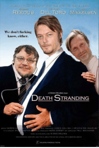 Same.: TOMAst  REEDUS DEL TORO MIKKELSEN  We don't fucking  know, either.  A HIDEO KOJIMA GAME  DEATH STRANDING  OPE Same.