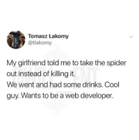 Memes, Spider, and Cool: Tomasz takomy  @tlakomy  My girlfriend told me to take the spider  out instead of killing it.  We went and had some drinks. Cool  guy. Wants to be a web developer. 😂lmao