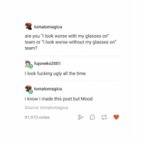 "Fucking, Mood, and Ugly: tomatomagica  are you ""i look worse with my glasses on""  team or ""i look worse without my glasses on""  team?  fujoneko2001  I look fucking ugly all the time  tomatomagica  i know i made this post but Mood  Source: tomatomagica  91,973 notes Mood"