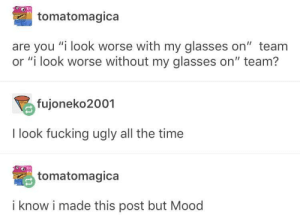 "Fucking, Mood, and Ugly: tomatomagica  are you ""i look worse with my glasses on"" team  or ""i look worse without my glasses on"" team?  fujoneko2001  I look fucking ugly all the time  tomatomagica  i know i made this post but Mood a glasses mood"