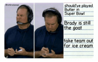 Super Bowl, Tom Brady, and Goat: @tombradysego  should've played  Butler in  Super Bowl  Brady is still  the goat  take team out  for ice cream Belichick's notes from preseason game vs Philly https://t.co/5OVkFPUR8B