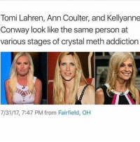 PSA: Do drugs and you will end up Kellyanne Conway: Tomi Lahren, Ann Coulter, and Kellyanne  Conway look like the same person at  various stages of crystal meth addiction  7/31/17, 7:47 PM from Fairfield, OH PSA: Do drugs and you will end up Kellyanne Conway