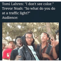 """LMAO😭: Tomi Lahren: """"I don't see color.  Trevor Noah: """"So what do you do  at a traffic light?""""  Audience: LMAO😭"""