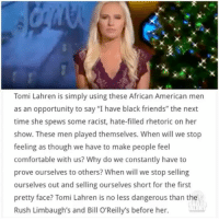 "Bill O'Reilly, Comfortable, and Memes: Tomi Lahren is simply using these African American men  as an opportunity to say ""I have black friends"" the next  time she spews some racist, hate-filled rhetoric on her  show. These men played themselves. When will we stop  feeling as though we have to make people feel  comfortable with us? Why do we constantly have to  prove ourselves to others? When will we stop selling  ourselves out and selling ourselves short for the first  pretty face? Tomi Lahren is no less dangerous than the  Rush Limbaugh's and Bill O'Reilly's before her. Literally just said she would do this (in our last blog). ""I have black friends"" tomilahren trevornoah charlamagnethagod"