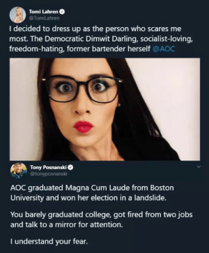 friendly-neighborhood-patriarch:  shakira-mcshady:  rootbeergoddess: Tony is out for blood.    Thank god for Tony  to be fair graduating magna cum isn't that hard if you choose the right courses.   Let's all say a silent prayer of thanks that she at least didn't do brownface : Tomi Lahren O  @TomiLahren  I decided to dress up as the person who scares me  most. The Democratic Dimwit Darling, socialist-loving,  freedom-hating, former bartender herself @AOC  Tony Posnanski  @tonyposnanski  AOC graduated Magna Cum Laude from Boston  University and won her election in a landslide.  You barely graduated college, got fired from two jobs  and talk to a mirror for attention.  I understand your fear. friendly-neighborhood-patriarch:  shakira-mcshady:  rootbeergoddess: Tony is out for blood.    Thank god for Tony  to be fair graduating magna cum isn't that hard if you choose the right courses.   Let's all say a silent prayer of thanks that she at least didn't do brownface