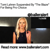 "Memes, 🤖, and The Blaze: Tomi Lahren Suspended By ""The Blaze""  For Being Pro-Choice  Caballeralert  EELAZE  Read more: www.balleralert.com Tomi Lahren Suspended By ""The Blaze"" For Being Pro-Choice - blogged by: @eleven8 ⠀⠀⠀⠀⠀⠀⠀⠀⠀ ⠀⠀⠀⠀⠀⠀⠀⠀⠀ TomiLahren learned the hard way what happens when you have an independent thought outside of what your employer pays you to say. The right-wing puppet is now facing suspension after pulling herself out of the sunken place and claiming to be pro-choice. ⠀⠀⠀⠀⠀⠀⠀⠀⠀ ⠀⠀⠀⠀⠀⠀⠀⠀⠀ The 24-year-old host of ""Tomi"" on TheBlaze usually spends her time ruffling the feathers of BlackLivesMatter supporters and feminists. She considers herself an avid Trump supporter and when it comes to liberals, she believes they're ""snowflakes."" Most people aren't fond of Lahren and think that she is a puppet being used by the conservative website to push hatred. Those people may be right. ⠀⠀⠀⠀⠀⠀⠀⠀⠀ ⠀⠀⠀⠀⠀⠀⠀⠀⠀ On Friday, Lahren appeared on TheView, where she surprisingly revealed that she supports abortion rights and doesn't believe the government should control women's bodies. ⠀⠀⠀⠀⠀⠀⠀⠀⠀ ⠀⠀⠀⠀⠀⠀⠀⠀⠀ ""I am a constitutional, you know, someone that loves the Constitution. I'm someone that's for limited government. So I can't sit here and be a hypocrite and say I'm for limited government but I think the government should decide what women do with their bodies,"" said Lahren. ""I can sit here and say that, as a Republican and I can say, you know what, I'm for limited government, so stay out of my guns, and you can stay out of my body as well."" ⠀⠀⠀⠀⠀⠀⠀⠀⠀ ⠀⠀⠀⠀⠀⠀⠀⠀⠀ The public was shocked to hear Lahren's view, considering that she is anti-feminism and called abortion murder just three months ago. ⠀⠀⠀⠀⠀⠀⠀⠀⠀ ⠀⠀⠀⠀⠀⠀⠀⠀⠀ Lahren further explained herself in a tweet on Saturday, ""Listen, I am not glorifying abortion. I don't personally advocate for it. I just don't think it's the government's place to dictate."" ⠀⠀⠀⠀⠀⠀⠀⠀⠀ ⠀⠀⠀⠀⠀⠀⠀⠀⠀ Apparently, her comments did not hold well with her employer. According to TheDailyBeast, Lahren has been suspended from her controversial show. According to The Daily Caller, another conservative outlet, Lahren's ""suspension is in effect for at least one week."" The publication also says …to read the rest log on to BallerAlert.com (clickable link on profile) logon readmore"