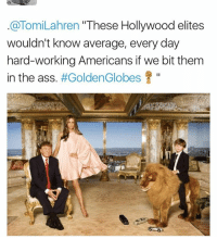 """hollywood: @Tomi Lahren """"These Hollywood elites  wouldn't know average, every day  hard-working Americans if we bit them  in the ass  #Golden Globes"""