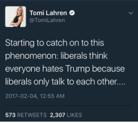 Memes, Phenomenon, and 🤖: Tomi Lahren  @Tom Lahren  Starting to catch on to this  phenomenon: liberals think  everyone hates Trump because  liberals only talk to each other.  2017-02-04, 12:55 AM  573  RETWEETS 2,307  LIKES ~Amaranthine