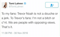 Memes, Noah, and Toms: Tomi Lahren  @Tom Lahren  To my fans: Trevor Noah is not a douche or  a jerk. To Trevor's fans: l'm not a bitch or  c*nt. We are people with opposing views.  That's it.  11:38 PM 30 Nov 2016 (GC)