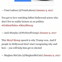 Tomi Lahren (@Tomi Lahren January 9, 2017  You got to love watching leftist Hollywood actors who  don't live in reality lecture us on politics  #Golden Globes #MerylStreep  Jack Murphy WeNeedTrump January 9, 2017  This Meryl Streep speech is why Trump won. And if  people in Hollywood don't start recognizing why and  how you will help him get re-elected  Meghan McCain Meghan McCain January 9, 2017 Made it in some articles next to Tomi Lahren, Meghan McCain and Laura Ingraham. TriggeringLiberals