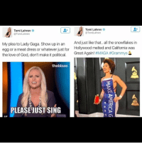 Tomi Lahren  Tomi Lahren  @Tom Lahren  @Tom Lahren  And just like that.. all the snowflakes in  My plea to Lady Gaga. Show up in an  egg or a meat dress or whatever just for  Hollywood melted and California was  the love of God, don't make it political.  Great Again  #MAGA #Grammys  theblaze  PLEASE JUST SING  GIF Where are my Tomi Lahren dick riders at? This is why I don't take her seriously. Gorgeous woman but hypocritical and obnoxious. Joy villa reminded me of an almond joy wrapper in that dress.