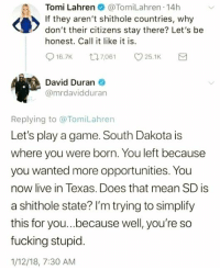 Fucking, Game, and Live: Tomi Lahren  @TomiLahren -14h  If they aren't shithole countries, why  don't their citizens stay there? Let's be  honest. Call it like it is  16.7K  7,061  25.1K  David Duran  @mrdavidduran  Replying to @TomiLahren  Let's play a game. South Dakota is  where you were born. You left because  you wanted more opportunities. You  now live in Texas. Does that mean SD is  a shithole state? I'm trying to simplify  this for you...because well, you're so  fucking stupid.  1/12/18, 7:30 AM Americans Against The GOP