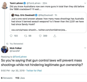 Destruction 100: Tomi Lahren@TomiLahren 22m  Did you know Australians now own more guns in total than they did before  the 1996 crackdown? l'll wait...  參Rep. Eric Swalwell @RepSwalwell-1 h  Just a one word answer please: how many mass shootings has Australia  had since it banned assault weapons? Is it fewer than the 2,031 we have  had since Sandy Hook?  vox.com/a/mass-shootin... twitter.com/tomilahren/sta...  193  h 98  t You Retweeted  Nick Felker  @HandNF  Replying to @TomiLahren  So you' re saying that gun control laws Will prevent mass  shootings while not hindering legitimate gun ownership?  9:50 PM Apr 30, 2019 Twitter for iPad  6 Retweets  113 Likes Destruction 100