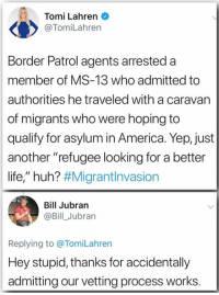 """America, Huh, and Life: Tomi Lahren  @TomiLahren  Border Patrol agents arrested a  member of MS-13 who admitted to  authorities he traveled with a caravan  of migrants who were hoping to  qualify for asylum in America. Yep, just  another """"refugee looking for a better  life,"""" huh? #MigrantInvasion  Bill Jubran  @Bill_Jubran  Replying to @TomiLahren  Hey stupid, thanks for accidentally  admitting our vetting process works. Sign our petition to the US Military: No lethal force at the border - bit.ly/2NoLethalForce"""
