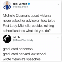 30 Brutally Hilarious Memes Mocking Moronic Republicans: http://bit.ly/2NqNIm1: Tomi Lahren  @TomiLahren  Michelle Obama is upset Melania  never asked for advice on how to be  First Lady. Michelle, besides ruining  school lunches what did you do?  m ith  @ManlnTheHoody  graduated princeton  graduated harvard law school  wrote melania's speeches 30 Brutally Hilarious Memes Mocking Moronic Republicans: http://bit.ly/2NqNIm1