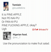 Memes, Pineapple, and 🤖: Tomisin  atcuddlekins  It is PINE-APPLE  Not PE-NAI-PU  Or PAN-Al-PU  PINE FUCKING APPLE, okay?  Ugh  Of @KraksTV  Nigerian food  Use the pronunciation to make fruit salad 🤣😂😂😂 My chest‼️ ➡️ How do you pronounce pineapple? ➡️ Follow @KraksHQ | @KraksTV | @KraksRadio pineapple 🍍 KraksTV