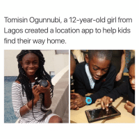 12 year old girl: Tomisin Ogunnubi, a 12-year-old girl from  Lagos created a location app to help kids  find their way home