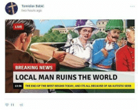 Dank, Breaking News, and 🤖: Tomislav Babic  two hours ago  LIVE  trow news.  BREAKING NEWS  LOCAL MAN RUINS THE WORLD  13:36  THE END OF THE WEST BEGINS TODAY, AND ITS ALL BECAUSE OF AN AUTISTIC SERB ~Xavi