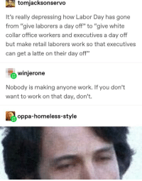 "Tumblr user has apparently never worked retail: tomjacksonservo  It's really depressing how Labor Day has gone  from ""give laborers a day off"" to ""give white  collar office workers and executives a day off  but make retail laborers work so that executives  can get a latte on their day off""  winjerone  Nobody is making anyone work. If you don't  want to work on that day, don't.  oppa-homeless-style Tumblr user has apparently never worked retail"