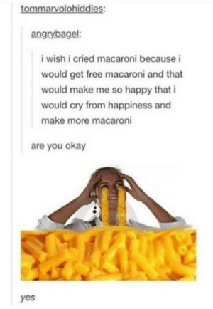 Free, Happy, and Okay: tommarvolohiddles:  angrybagel:  i wish i cried macaroni because i  would get free macaroni and that  would make me so happy that i  would cry from happiness and  make more macaroni  are you okay  yes Mac-cry-roni