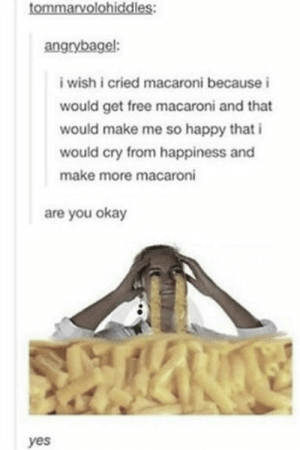 Free, Happy, and Okay: tommarvolohiddles:  angrybagel:  i wish i cried macaroni because i  would get free macaroni and that  would make me so happy that i  would cry from happiness and  make more macaroni  are you okay  yes Macaroni