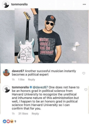"""Fake, Love, and Parents: tommorello  Mot  Ou  AL  davez67 Another succesful musician instantly  becomes a political expert  1h 1 like Reply  tommorello О @davez67 One does not have to  be an honors grad in political science from  Harvard University to recognize the unethical  and inhumane nature of this administration but  well, I happen to be an honors grad in political  science from Harvard University so I carn  confirm that for you.  1h 31 likes Reply  0039 nudityandnerdery:  sar-can-the-dragon-man:  jade-suture:  littlestmoonbeam:   pussy-lemonade:  I choked, who is this man cause I love him.  The guitarist from Rage Against The Machine which has always been political so like??? Fake fans….   They are called.. rage against the machine…    This is the kind of guy who thinks """"fuck you I won't do what you tell me"""" was directed at his parents  Also, this happened five years ago: Note the author: It's not just a quote, he wrote an editorial against Paul Ryan."""
