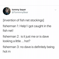 Post 1473: you need to follow @kalesaladquotes for ur daily dose of laughter: tommy bayer  @TommmyBear  invention of fish net stockings]  fisherman 1: Help! I got caught in the  fish net.  fisherman 2: is it just me or is dave  looking a little hot?  fisherman 3: no dave is definitely being  hot rn Post 1473: you need to follow @kalesaladquotes for ur daily dose of laughter