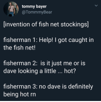 Definitely, Fish, and Help: tommy bayer  @TommmyBear  invention of fish net stockings]  fisherman 1: Help! I got caught in  the fish net!  fisherman 2: is it just me or is  dave looking a little hot?  fisherman 3: no dave is definitely  being hot rn