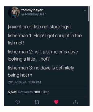 #7 OMG! Fishermen: tommy bayer  @TommmyBear  [invention of fish net stockings]  fisherman 1: Help!I got caught in the  fish net!  fisherman 2: is it just me or is dave  looking a little hot?  fisherman 3: no dave is definitely  being hot rn  2018-10-24, 1:36 PM  5,539 Retweets 18K Likes #7 OMG! Fishermen