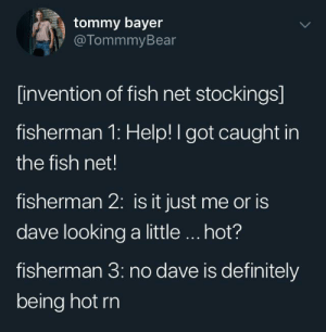 So hot: tommy bayer  @TommmyBear  [invention of fish net stockings]  fisherman 1: Help! I got caught in  the fish net!  fisherman 2: is it just me or is  dave looking a little.. hot?  fisherman 3: no dave is definitely  being hot rn So hot