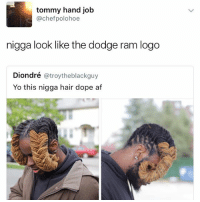 What y'all doin today: tommy hand job  @chefpolohoe  nigga look like the dodge ram logo  Diondré @troytheblackguy  Yo this nigga hair dope af What y'all doin today