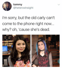 Memes, Phone, and Sorry: tommy  @heterostraight  i'm sorry, but the old carly can't  come to the phone right now.  why? oh, 'cause she's dead. screaming