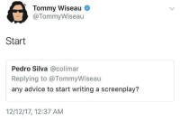 """Advice, Tumblr, and Blog: Tommy Wiseau  @TommyWiseau  Start  Pedro Silva @colimar  Replying to @TommyWiseau  any advice to start writing a screenplay?  12/12/17, 12:37 AM <p><a href=""""http://wonderytho.tumblr.com/post/175152210204/meirl"""" class=""""tumblr_blog"""">wonderytho</a>:</p><blockquote><p>Meirl</p></blockquote> Tommy with the amazing advice"""