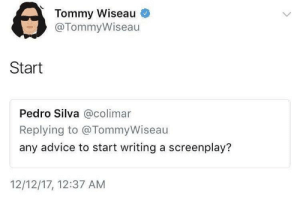 Advice, MeIRL, and Pedro: Tommy Wiseau  @TommyWiseau  Start  Pedro Silva @colimar  Replying to @TommyWiseau  any advice to start writing a screenplay?  12/12/17, 12:37 AM Meirl
