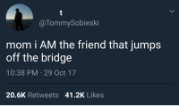 meirl: @TommySobieski  mom i AM the friend that jumps  off the bridge  10:38 PM 29 Oct 17  20.6K Retweets 41.2K Likes meirl