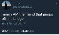 Mom, The Bridge, and Friend: @TommySobieski  mom i AM the friend that jumps  off the bridge  10:38 PM 29 Oct 17  20.6K Retweets 41.2K Likes