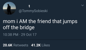 MeIRL, Mom, and The Bridge: @TommySobieski  mom i AM the friend that jumps  off the bridge  10:38 PM 29 Oct 17  20.6K Retweets 41.2K Likes meirl