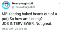 Baked, Twitter, and How: Tommytoughstuff  Tommytoughstuff  ME: (eating baked beans out of a  pot) So how am I doing?  JOB INTERVIEWER: Not great.  10:43 AM 22 Sep 18 [SOURCE]