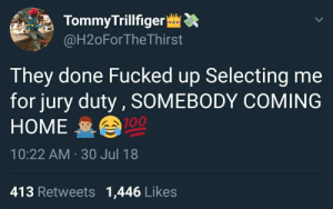 Anaconda, Dank, and Meme: TommyTrillfiger :  @H2oForTheThirst  They done Fucked up Selecting me  for jury duty, SOMEBODY COMING  HOME  10:22 AM 30 Jul 18  100  413 Retweets 1,446 Likes Free the boys. by Chanmanb1998 MORE MEME